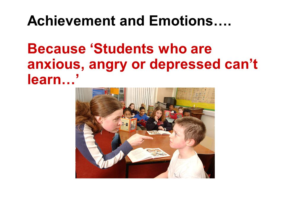 Achievement and Emotions…. Because 'Students who are anxious, angry or depressed can't learn…'