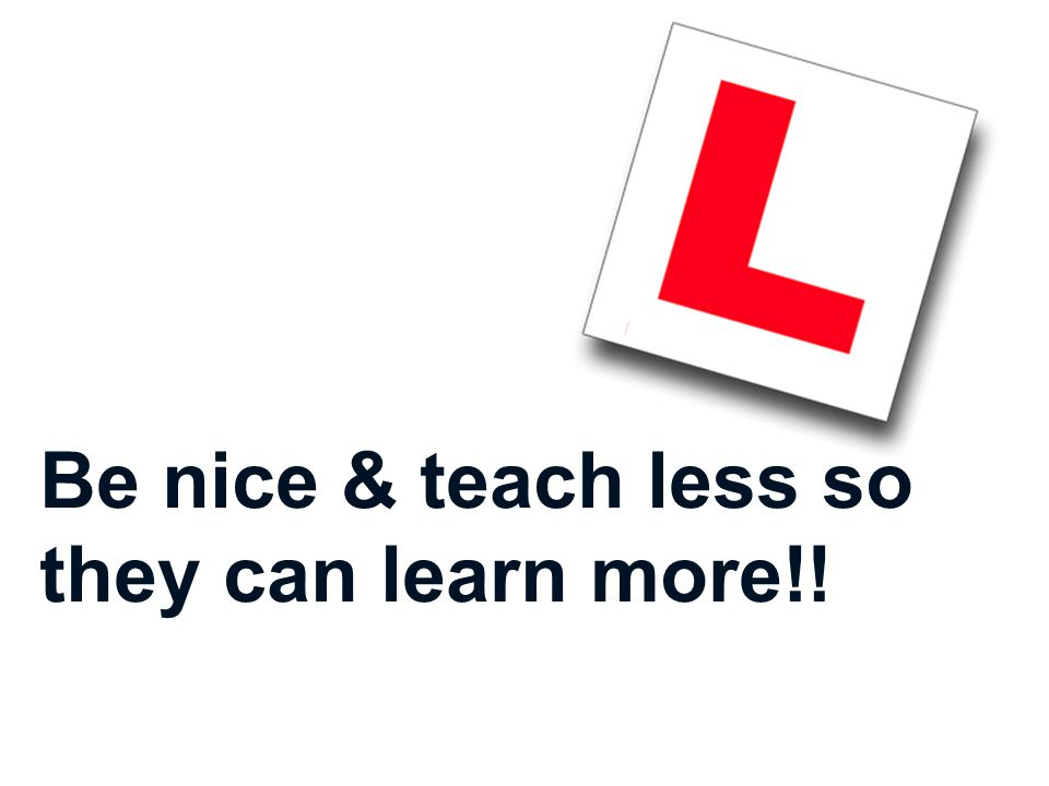 Be nice & teach less so they can learn more!!