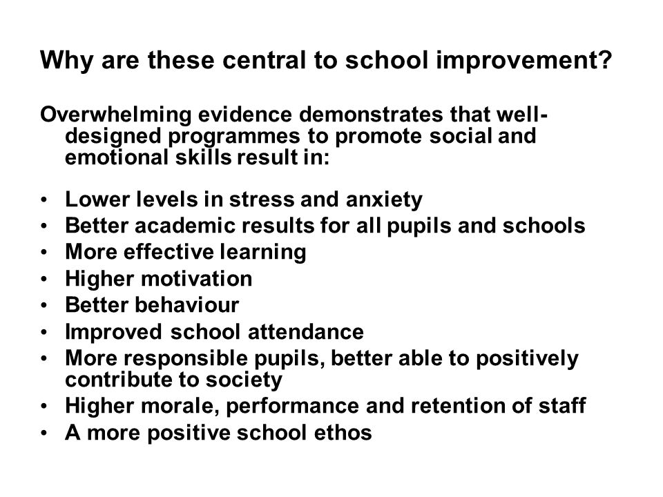 Why are these central to school improvement? Overwhelming evidence demonstrates that well- designed programmes to promote social and emotional skills