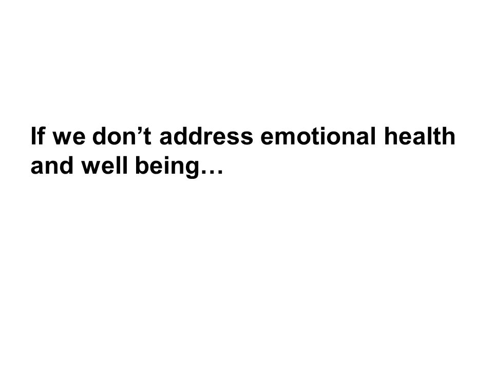 Because if we don't…. If we don't address emotional health and well being…