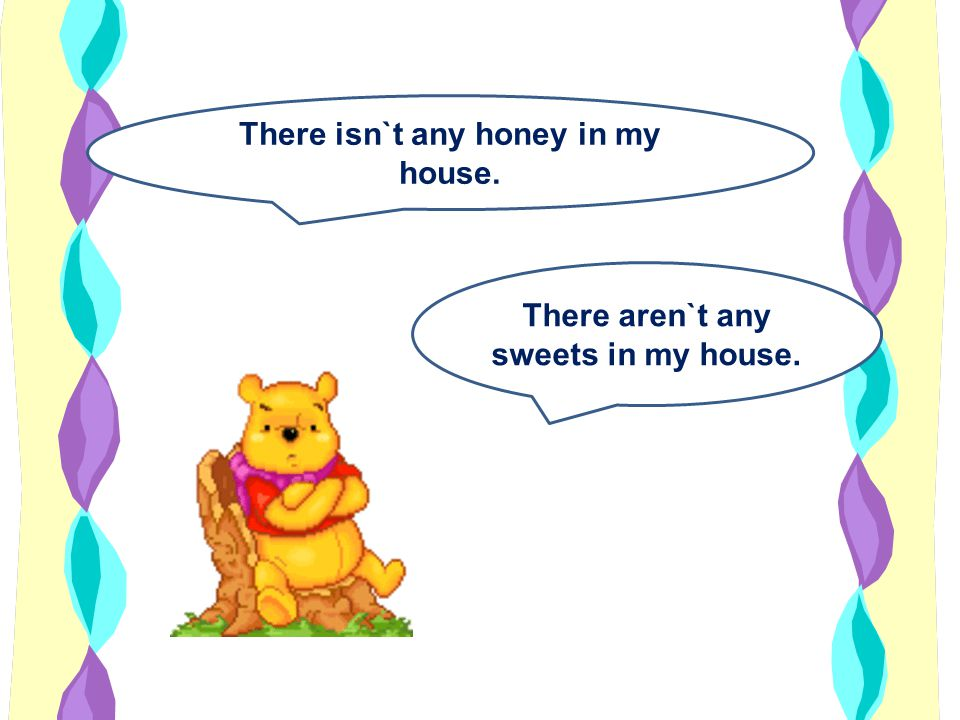 There isn`t any honey in my house. There aren`t any sweets in my house.