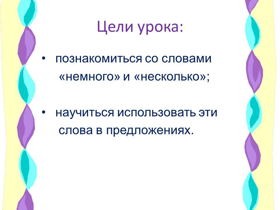Цели урока: познакомиться со словами «немного» и «несколько»; научиться использовать эти слова в предложениях.