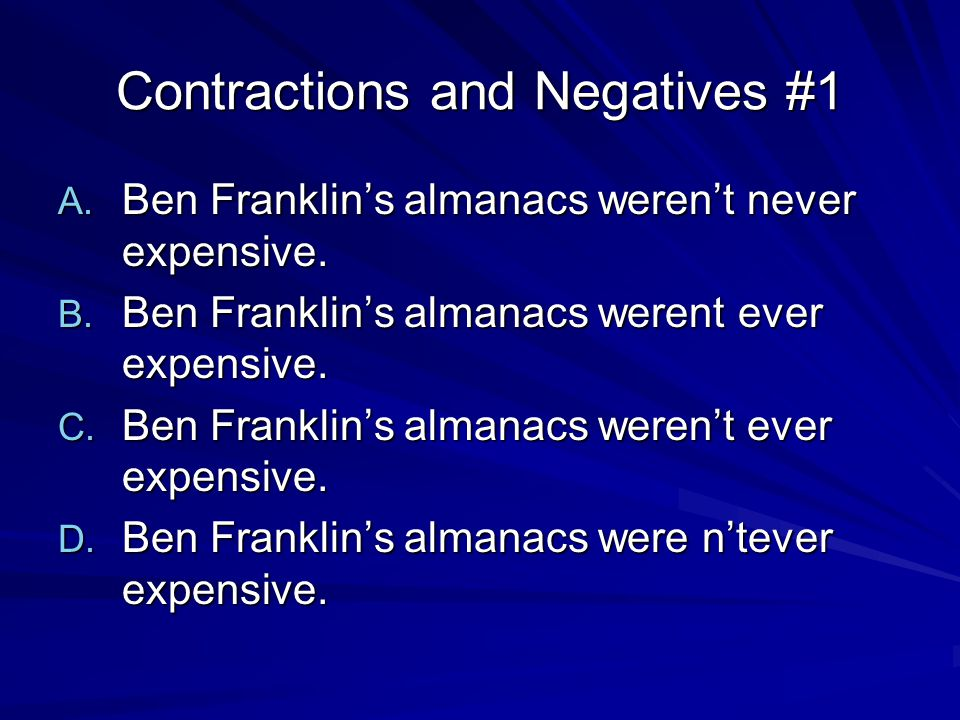 Contractions and Negatives #1 A. Ben Franklin's almanacs weren't never expensive.