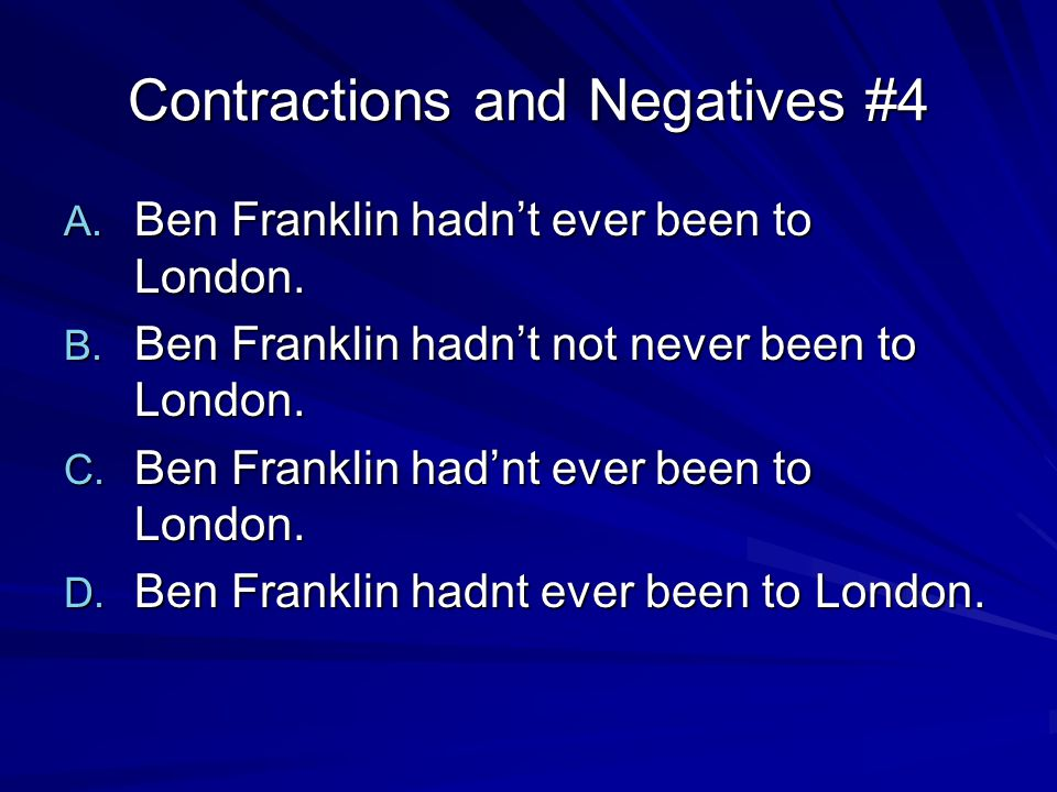 Contractions and Negatives #4 A. Ben Franklin hadn't ever been to London.