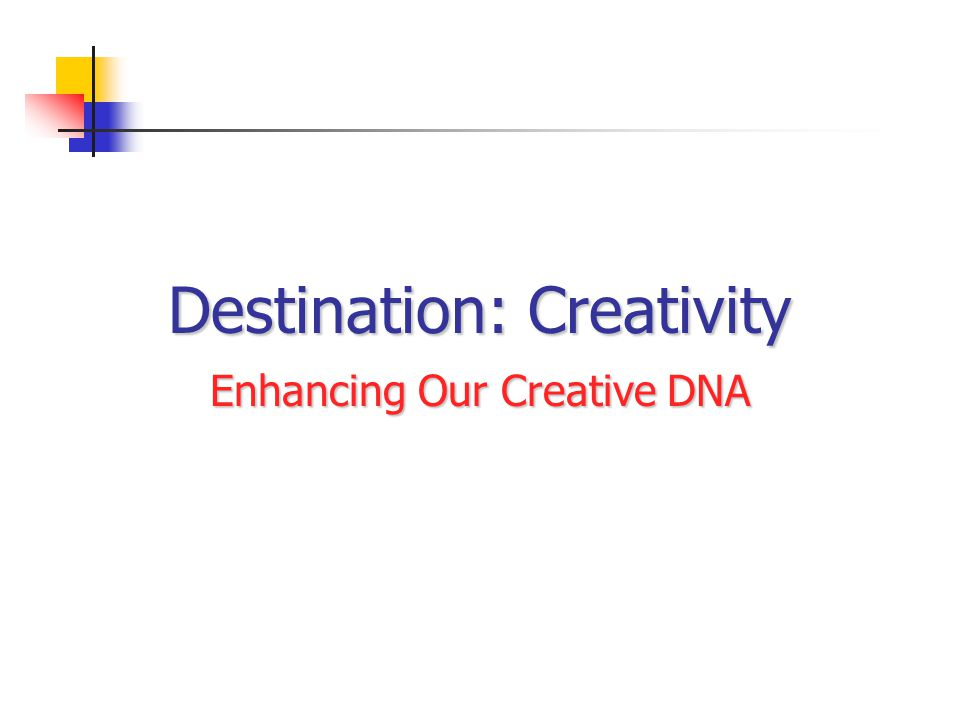 Destination: Creativity Enhancing Our Creative DNA