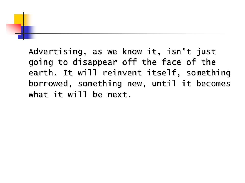 Advertising, as we know it, isn t just going to disappear off the face of the earth.
