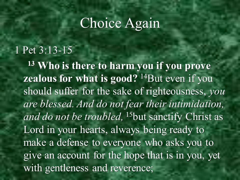 Choice Again 1 Pet 3:13-15 1 Pet 3:13-15 13 Who is there to harm you if you prove zealous for what is good.