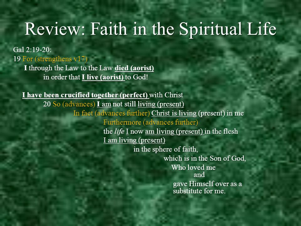 Review: Faith in the Spiritual Life Gal 2:19-20: 19 For (strengthens v17) I through the Law to the Law died (aorist) I through the Law to the Law died (aorist) in order that I live (aorist) to God.
