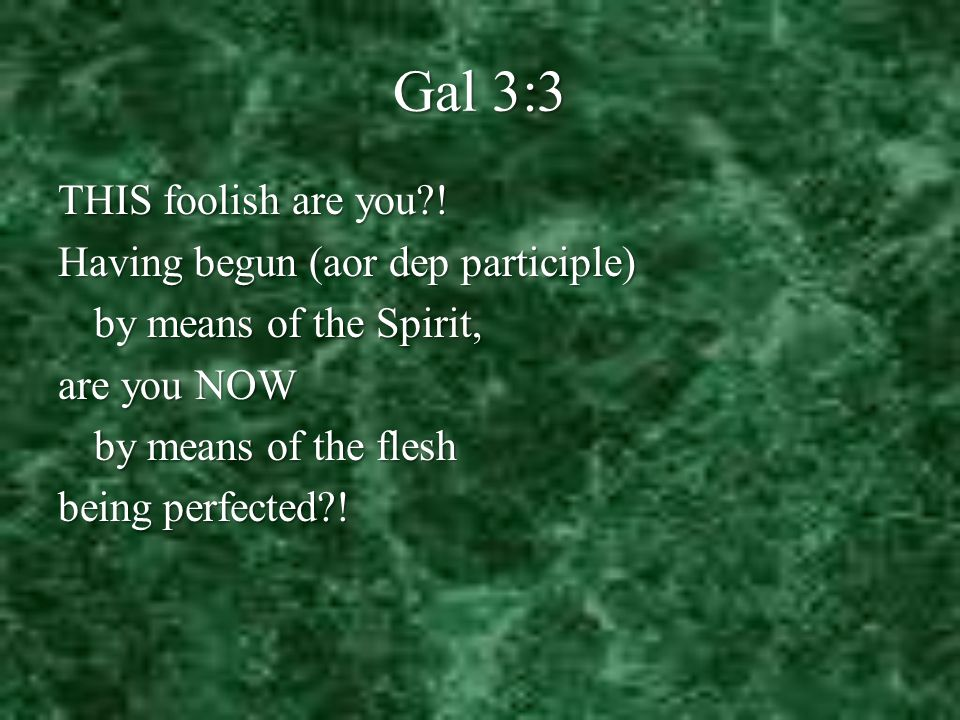 Gal 3:3 THIS foolish are you .