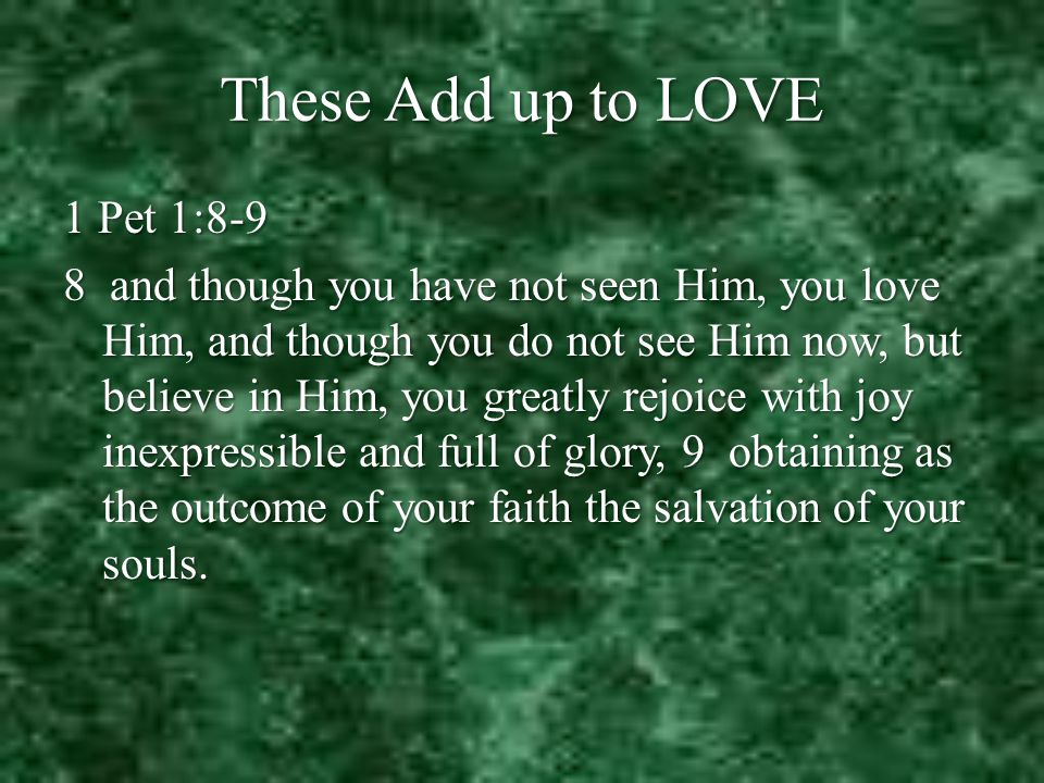 These Add up to LOVE 1 Pet 1:8-9 8 and though you have not seen Him, you love Him, and though you do not see Him now, but believe in Him, you greatly rejoice with joy inexpressible and full of glory, 9 obtaining as the outcome of your faith the salvation of your souls.