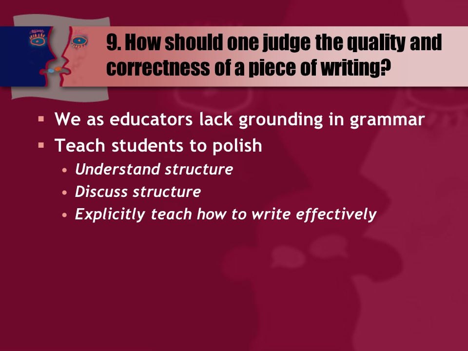9. How should one judge the quality and correctness of a piece of writing?  We as educators lack grounding in grammar  Teach students to polish Unde