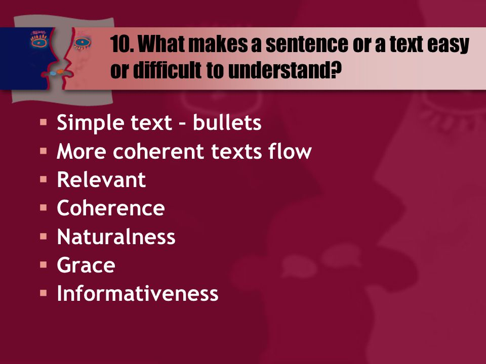 10. What makes a sentence or a text easy or difficult to understand?  Simple text – bullets  More coherent texts flow  Relevant  Coherence  Natur