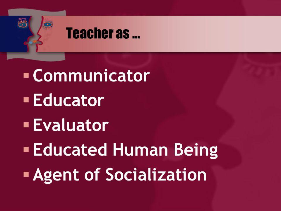 Teacher as …  Communicator  Educator  Evaluator  Educated Human Being  Agent of Socialization