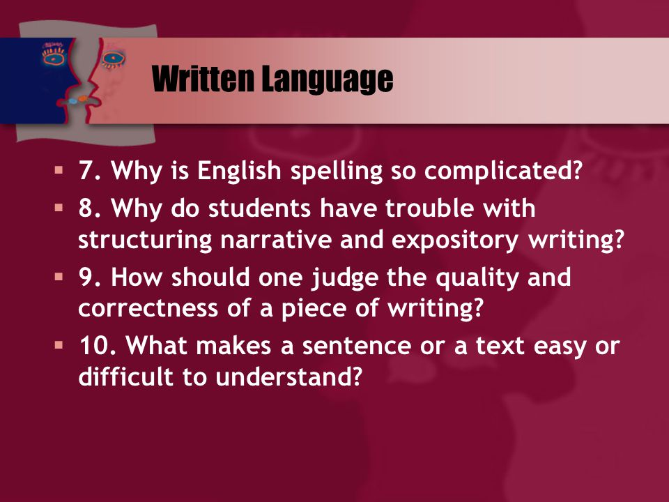 Written Language  7. Why is English spelling so complicated?  8. Why do students have trouble with structuring narrative and expository writing?  9