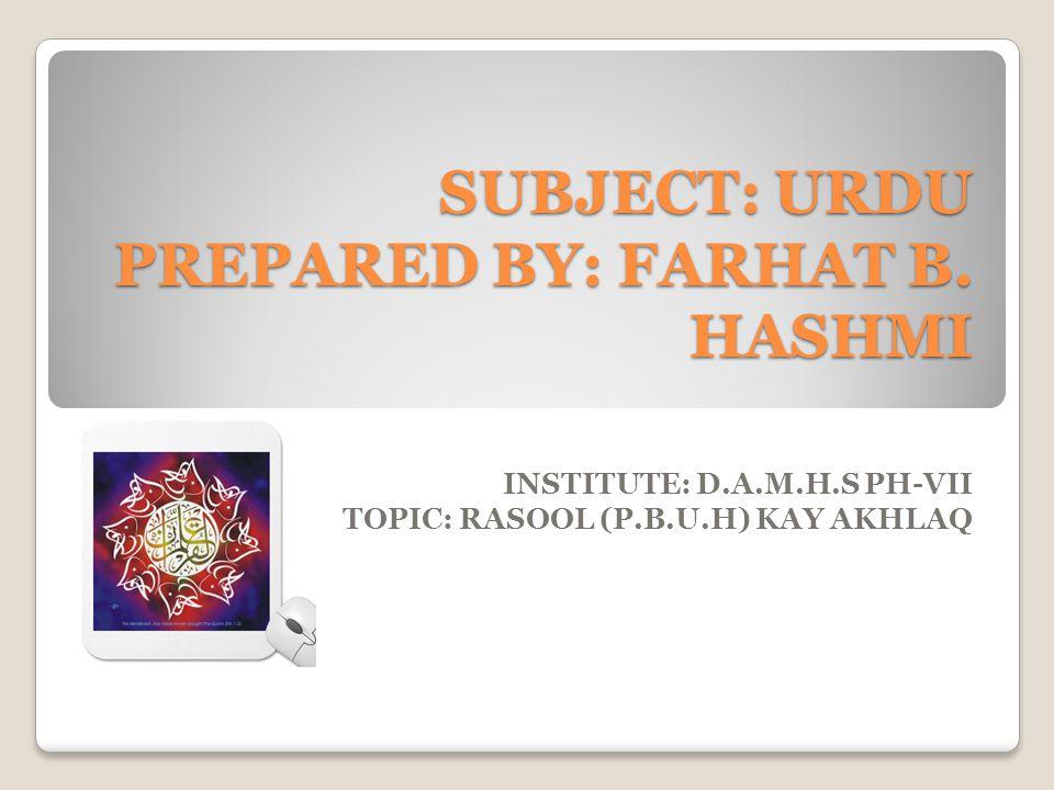 SUBJECT: URDU PREPARED BY: FARHAT B. HASHMI INSTITUTE: D.A.M.H.S PH-VII TOPIC: RASOOL (P.B.U.H) KAY AKHLAQ