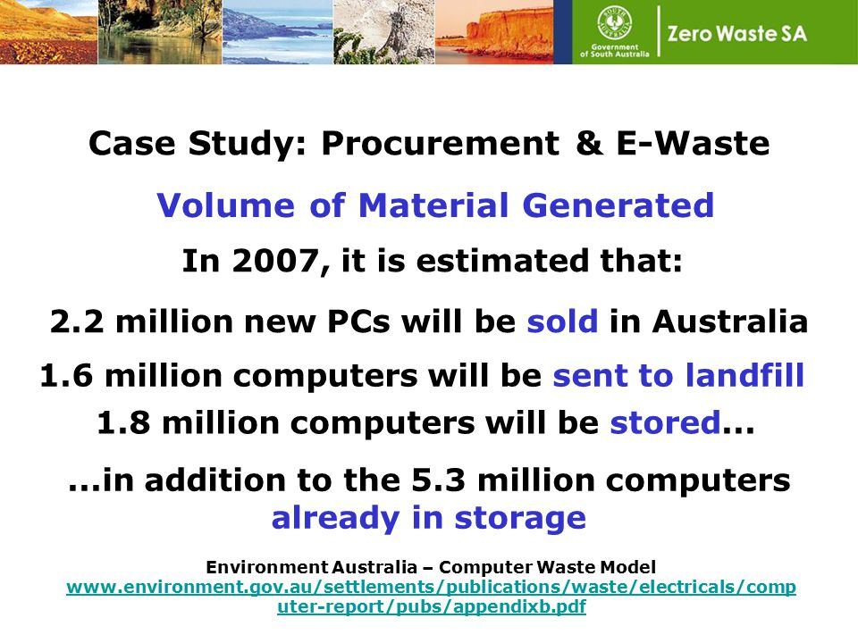 volume of material generated E-Waste (electrical and electronic waste) high on list of priority waste streams in every OECD jurisdiction, including South Australia, due to: toxicity of many of the components including lead, mercury and cadmium Case Study: Procurement & E-Waste