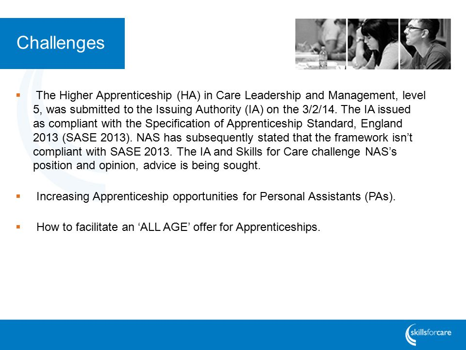 Challenges  The Higher Apprenticeship (HA) in Care Leadership and Management, level 5, was submitted to the Issuing Authority (IA) on the 3/2/14.