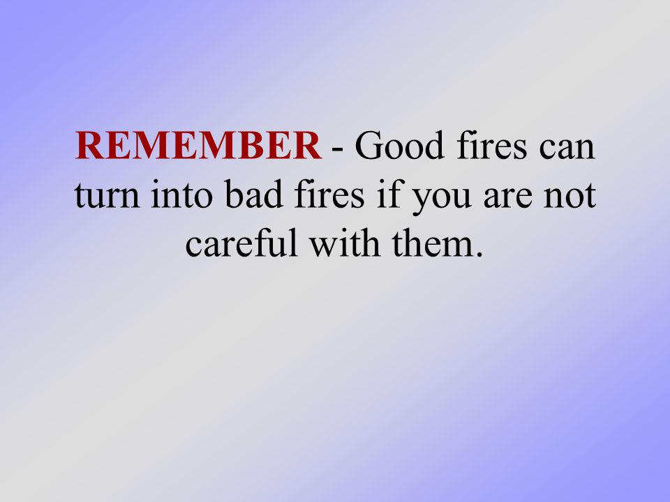 REMEMBER - Good fires can turn into bad fires if you are not careful with them.