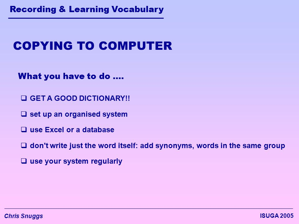 Recording & Learning Vocabulary Chris Snuggs ISUGA 2005 What you have to do ….