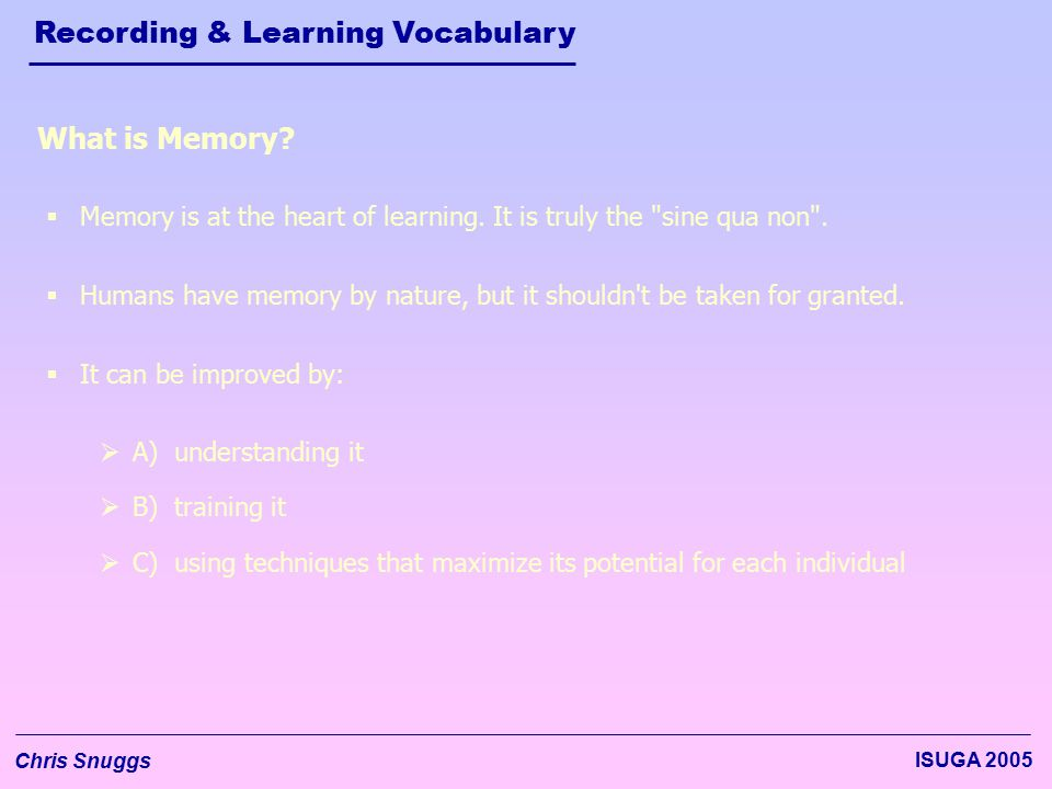 Recording & Learning Vocabulary Chris Snuggs ISUGA 2005  Memory is at the heart of learning.