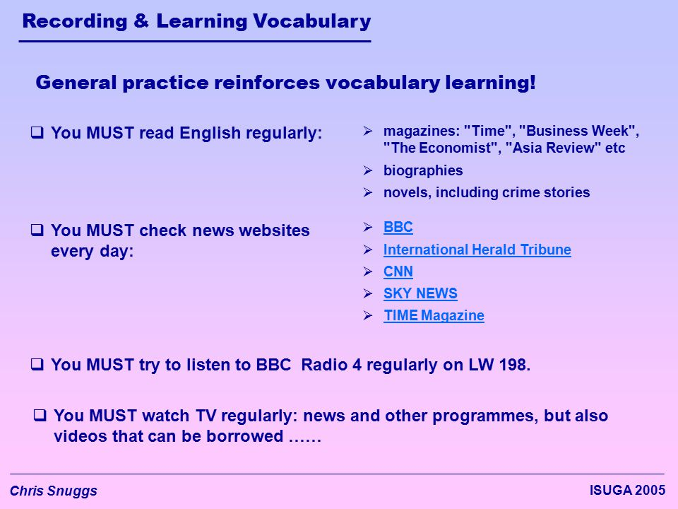 Recording & Learning Vocabulary Chris Snuggs ISUGA 2005 General practice reinforces vocabulary learning.