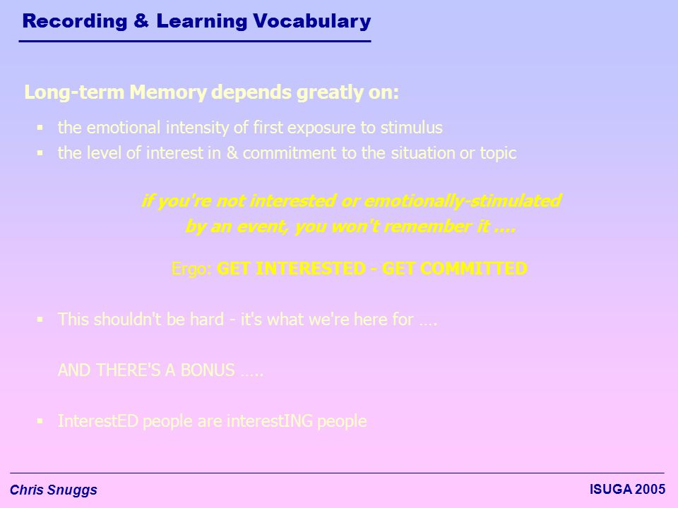 Recording & Learning Vocabulary Chris Snuggs ISUGA 2005 if you're not interested or emotionally-stimulated by an event, you won't remember it …. Long-