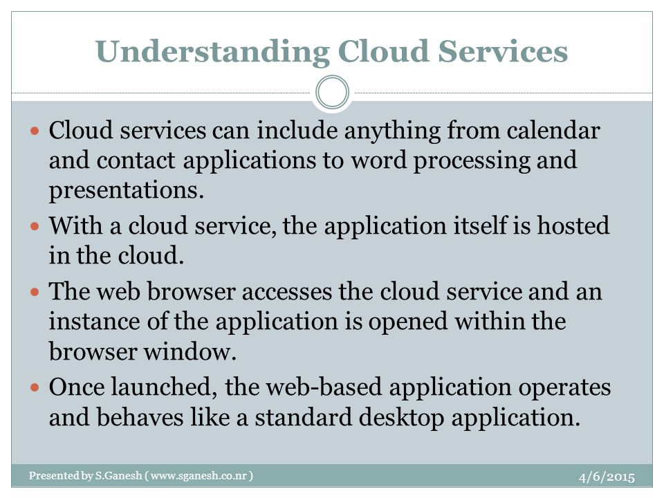 Understanding Cloud Services Cloud services can include anything from calendar and contact applications to word processing and presentations.