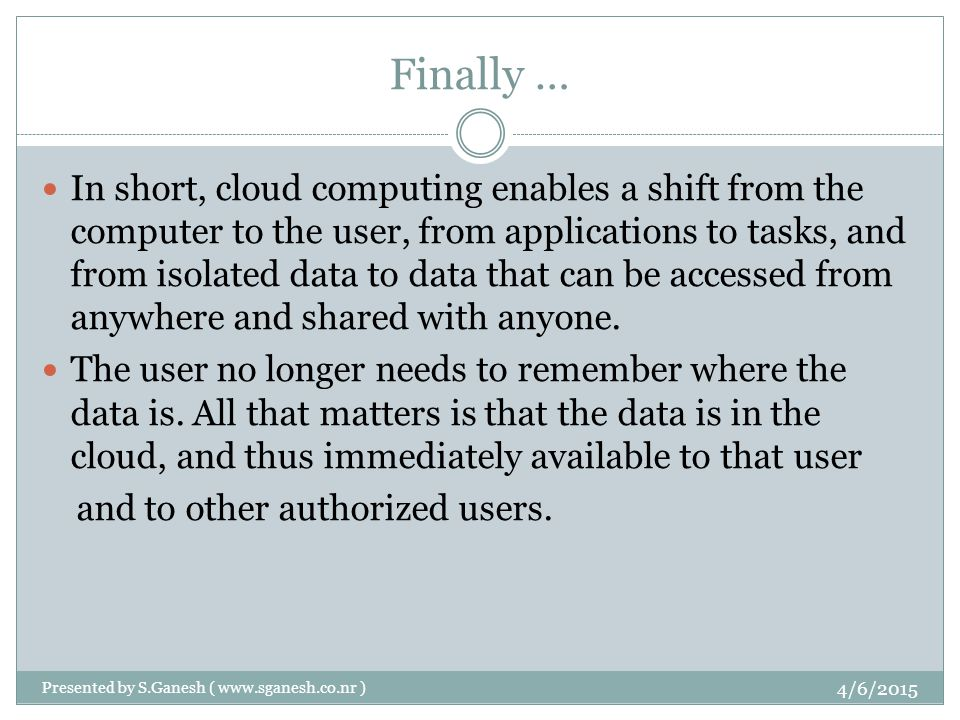 Finally … In short, cloud computing enables a shift from the computer to the user, from applications to tasks, and from isolated data to data that can be accessed from anywhere and shared with anyone.