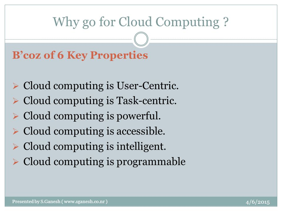 Why go for Cloud Computing .B'coz of 6 Key Properties  Cloud computing is User-Centric.