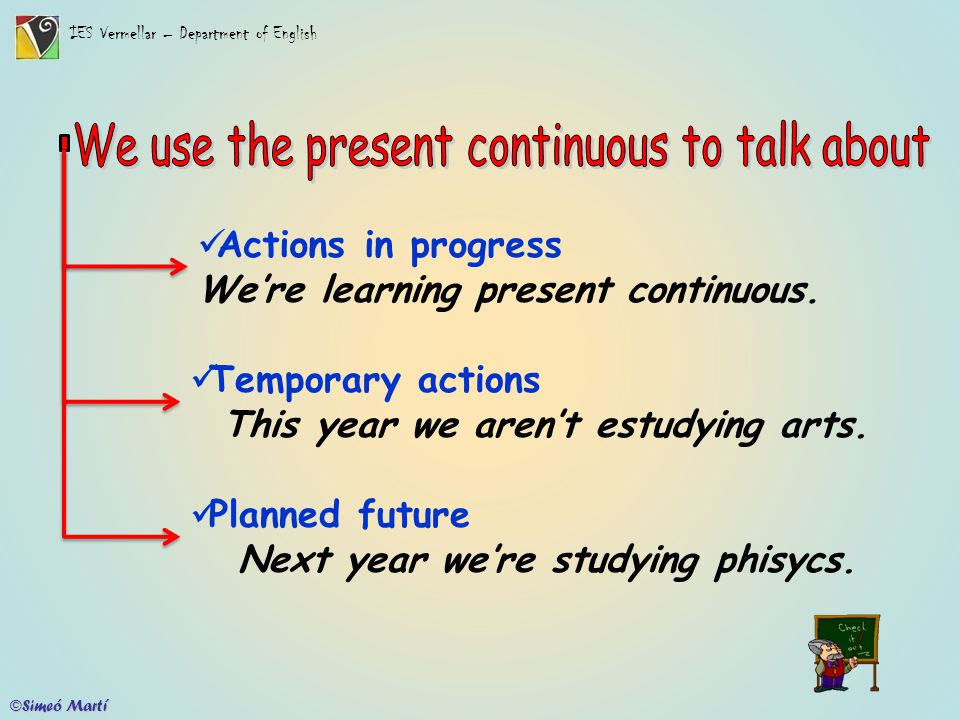 IES Vermellar – Department of English ©Simeó Martí Actions in progress We're learning present continuous. Temporary actions This year we aren't estudy