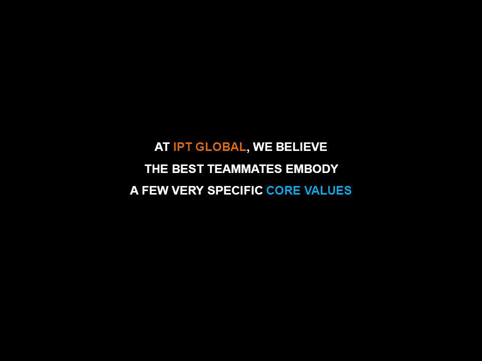 IPT GLOBAL AT IPT GLOBAL, WE BELIEVE THE BEST TEAMMATES EMBODY A FEW VERY SPECIFIC CORE VALUES