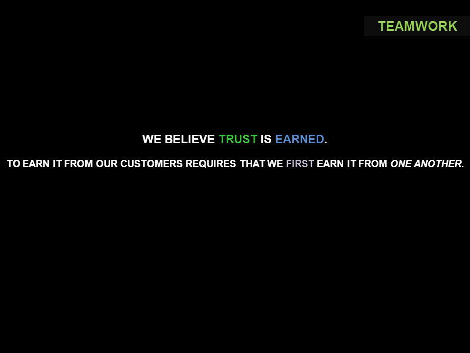 WE BELIEVE TRUST IS EARNED. TO EARN IT FROM OUR CUSTOMERS REQUIRES THAT WE FIRST EARN IT FROM ONE ANOTHER. TEAMWORK