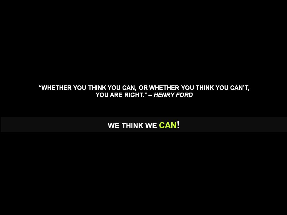 WHETHER YOU THINK YOU CAN, OR WHETHER YOU THINK YOU CAN'T, YOU ARE RIGHT. – HENRY FORD WE THINK WE CAN !