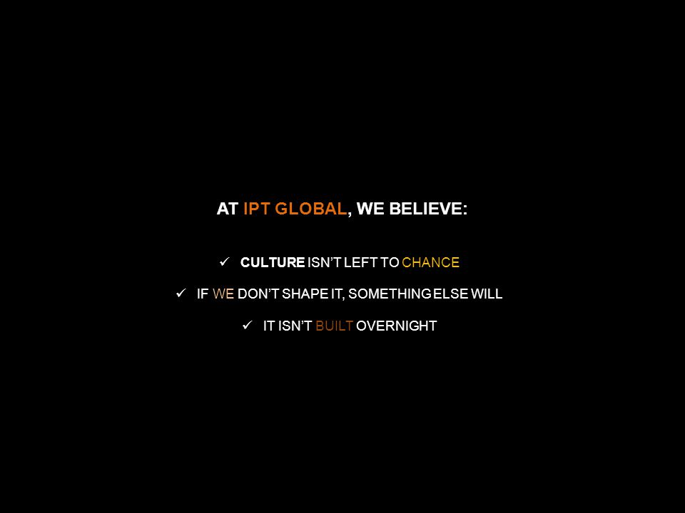 IPT GLOBAL AT IPT GLOBAL, WE BELIEVE: CULTURE CULTURE ISN'T LEFT TO CHANCE IF WE DON'T SHAPE IT, SOMETHING ELSE WILL IT ISN'T BUILT OVERNIGHT