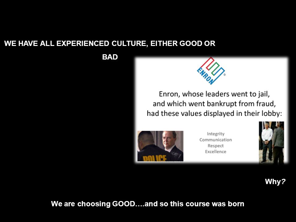WE HAVE ALL EXPERIENCED CULTURE, EITHER GOOD OR BAD We are choosing GOOD….and so this course was born Why