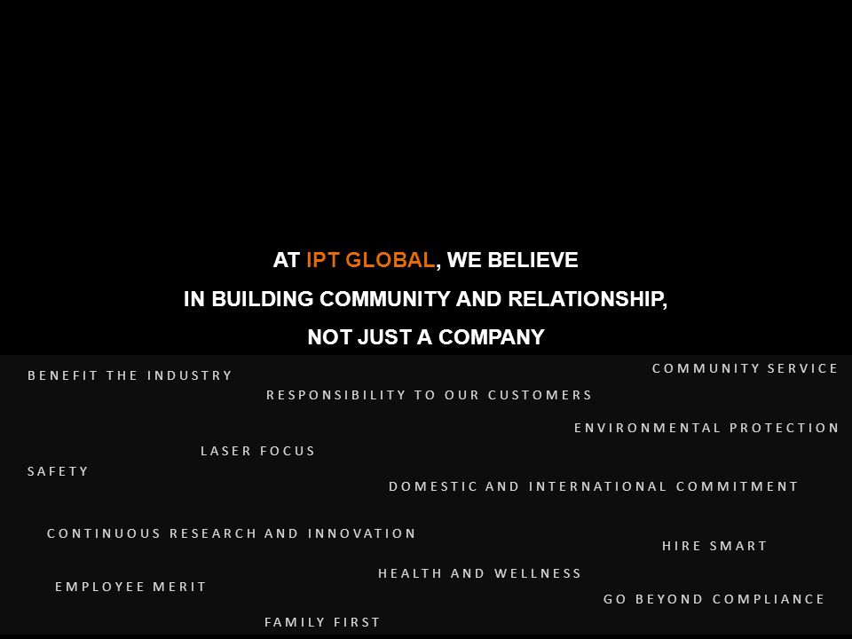 IPT GLOBAL AT IPT GLOBAL, WE BELIEVE IN BUILDING COMMUNITY AND RELATIONSHIP, NOT JUST A COMPANY LASER FOCUS RESPONSIBILITY TO OUR CUSTOMERS FAMILY FIRST DOMESTIC AND INTERNATIONAL COMMITMENT EMPLOYEE MERIT CONTINUOUS RESEARCH AND INNOVATION ENVIRONMENTAL PROTECTION SAFETY BENEFIT THE INDUSTRY HEALTH AND WELLNESS COMMUNITY SERVICE GO BEYOND COMPLIANCE HIRE SMART