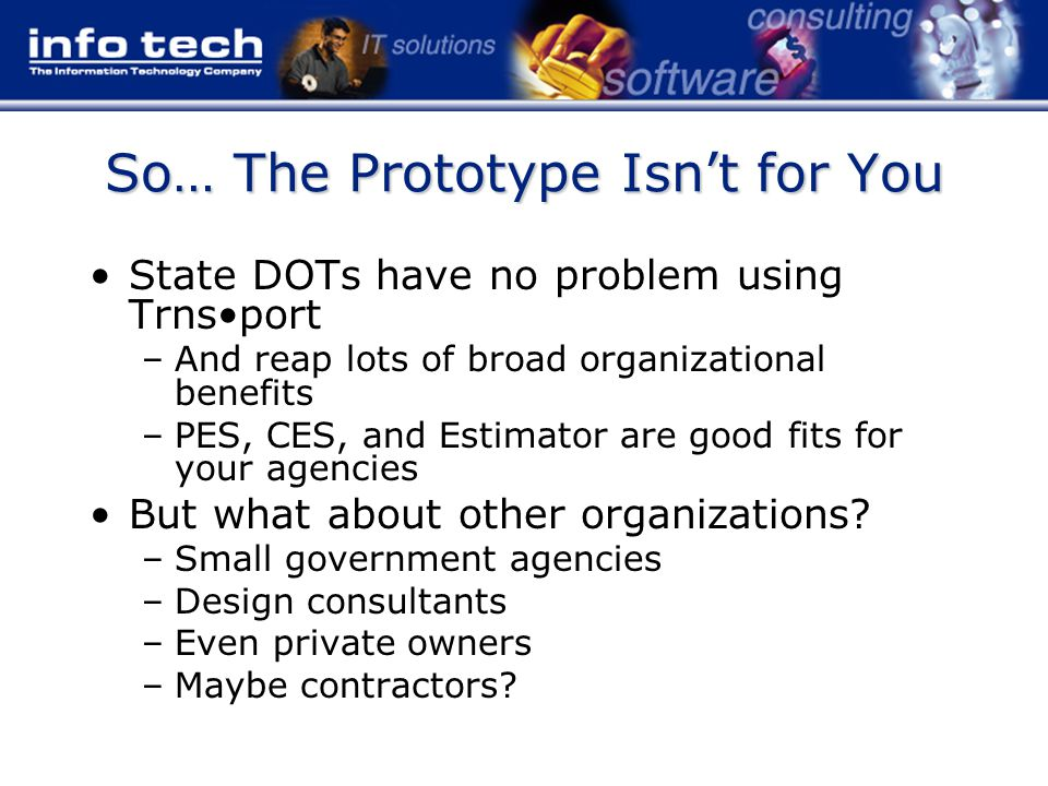 So… The Prototype Isn't for You State DOTs have no problem using Trnsport –And reap lots of broad organizational benefits –PES, CES, and Estimator are good fits for your agencies But what about other organizations.