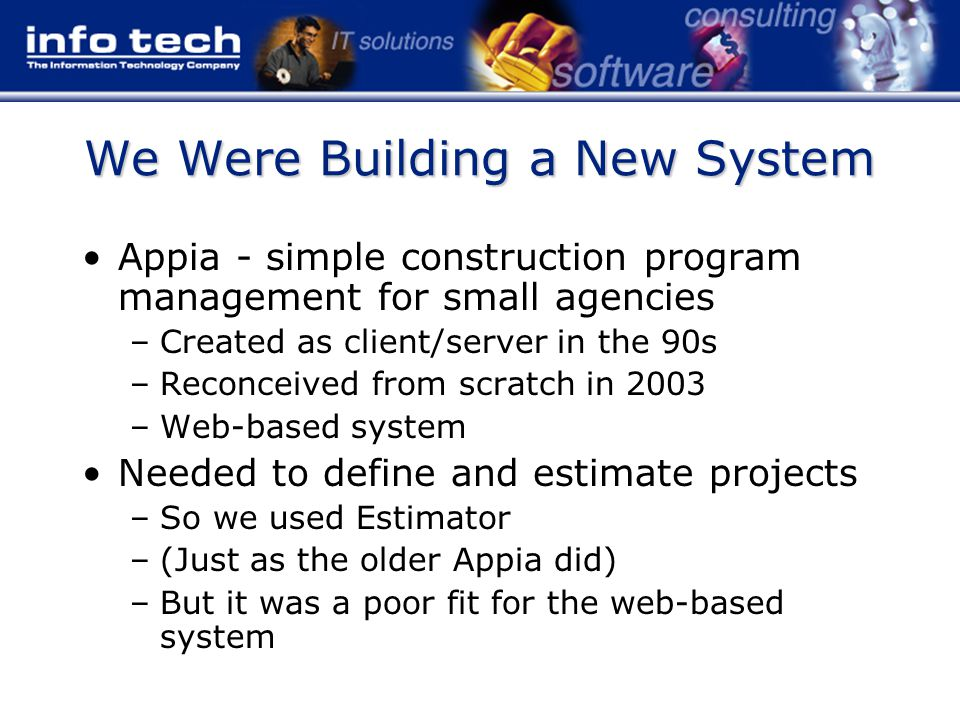 We Were Building a New System Appia - simple construction program management for small agencies –Created as client/server in the 90s –Reconceived from scratch in 2003 –Web-based system Needed to define and estimate projects –So we used Estimator –(Just as the older Appia did) –But it was a poor fit for the web-based system