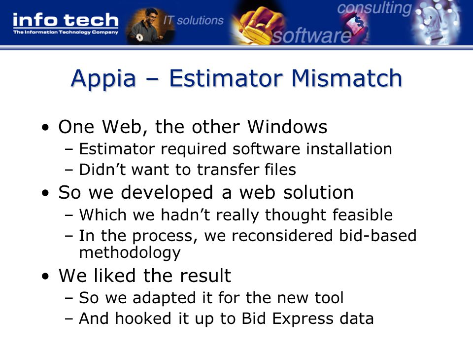 Appia – Estimator Mismatch One Web, the other Windows –Estimator required software installation –Didn't want to transfer files So we developed a web solution –Which we hadn't really thought feasible –In the process, we reconsidered bid-based methodology We liked the result –So we adapted it for the new tool –And hooked it up to Bid Express data