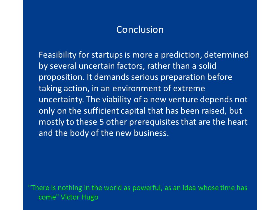 Conclusion Feasibility for startups is more a prediction, determined by several uncertain factors, rather than a solid proposition.