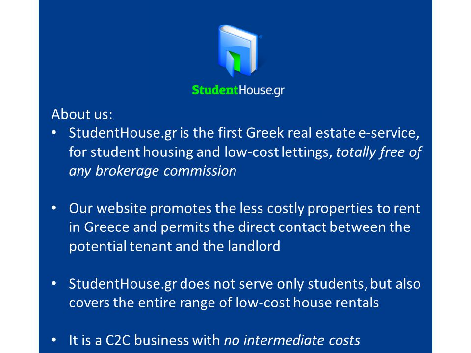 About us: StudentHouse.gr is the first Greek real estate e-service, for student housing and low-cost lettings, totally free of any brokerage commission Our website promotes the less costly properties to rent in Greece and permits the direct contact between the potential tenant and the landlord StudentHouse.gr does not serve only students, but also covers the entire range of low-cost house rentals It is a C2C business with no intermediate costs
