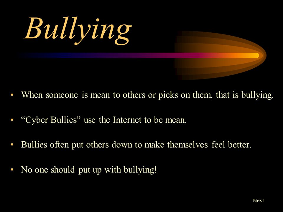 Don't be a bully.Don't let others, either. If you see someone being bullied, stand up for them.