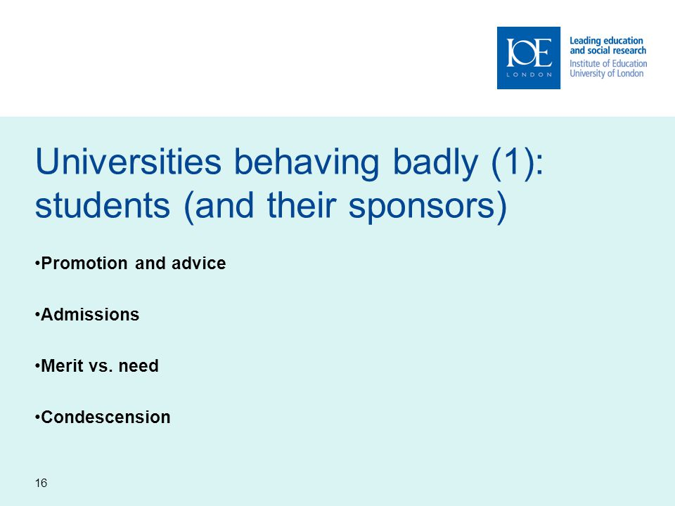16 Universities behaving badly (1): students (and their sponsors) Promotion and advice Admissions Merit vs. need Condescension