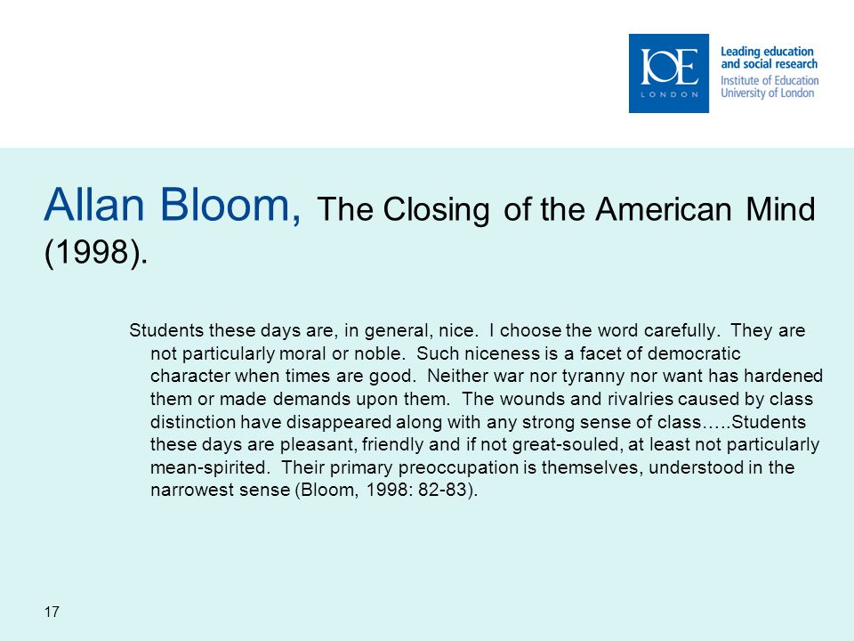 17 Allan Bloom, The Closing of the American Mind (1998). Students these days are, in general, nice. I choose the word carefully. They are not particul