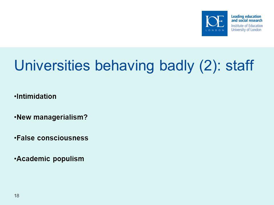 18 Universities behaving badly (2): staff Intimidation New managerialism? False consciousness Academic populism