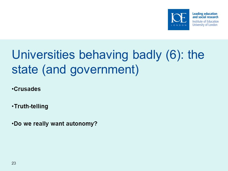 23 Universities behaving badly (6): the state (and government) Crusades Truth-telling Do we really want autonomy