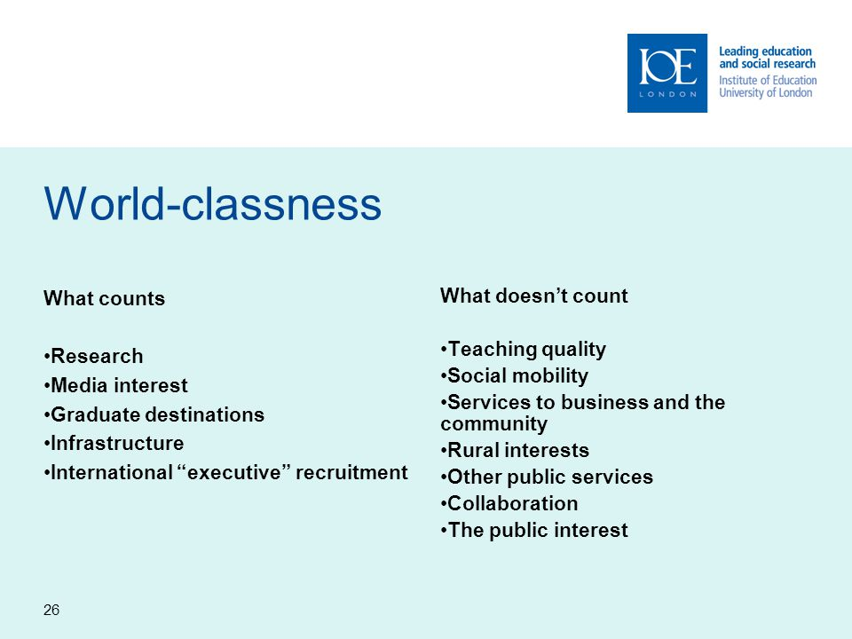 26 World-classness What counts Research Media interest Graduate destinations Infrastructure International executive recruitment What doesn't count Teaching quality Social mobility Services to business and the community Rural interests Other public services Collaboration The public interest