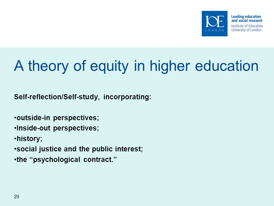 29 A theory of equity in higher education Self-reflection/Self-study, incorporating: outside-in perspectives; Inside-out perspectives; history; social justice and the public interest; the psychological contract.