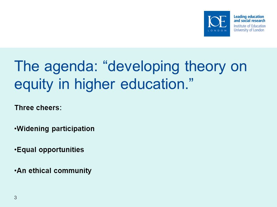 3 The agenda: developing theory on equity in higher education. Three cheers: Widening participation Equal opportunities An ethical community