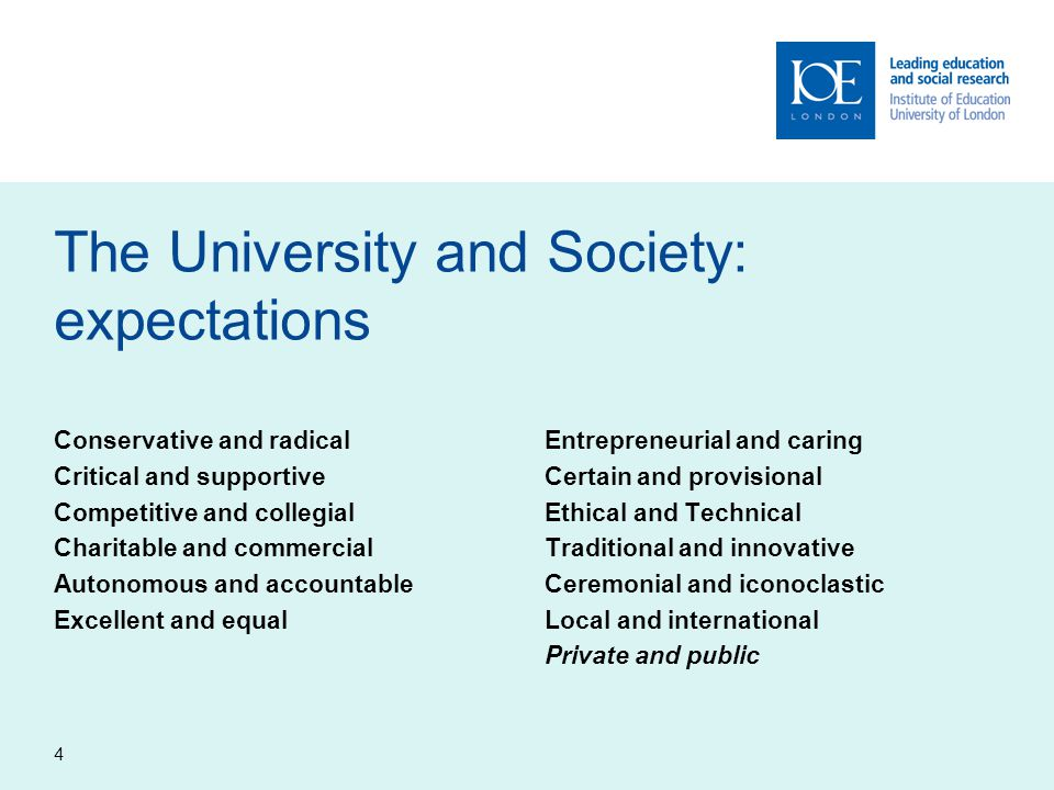 4 The University and Society: expectations Conservative and radical Critical and supportive Competitive and collegial Charitable and commercial Autono